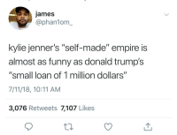 "7/11, Blackpeopletwitter, and Drake: james  @phan1om_  kylie jenner's ""self-made"" empire is  almost as funny as donald trump's  ""small loan of 1 million dollars""  7/11/18, 10:11 AM  3,076 Retweets 7,107 Likes <p>…and Drake's 'minor part on Degrassi' (via /r/BlackPeopleTwitter)</p>"