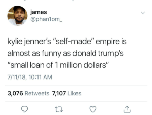 "7/11, Dank, and Drake: james  @phan1om_  kylie jenner's ""self-made"" empire is  almost as funny as donald trump's  ""small loan of 1 million dollars""  7/11/18, 10:11 AM  3,076 Retweets 7,107 Likes and Drake's 'minor part on Degrassi' by ihaveallthelions FOLLOW HERE 4 MORE MEMES."