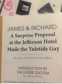 Funny, Future, and Hotel: JAMES & RICHARD  A Surprise Proposal  at the Jefferson Hotel  Made the Yuletide Gay  By, Casey Dokoupil & James Millner  INTRODUCTION BY  THE FUTURE GROOM  By, James Millner  On December 29, 2016, Virginia Pride Pronidnnt I