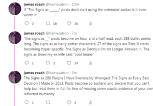 """jamesroachmusic:what have we done: james roach @hamesatron 13m  if The Signs  worth it  """"posts dont start using the extended zodiac is it even  james roach @hamesatron 7m  """"the signs as_"""" posts become an hour and a half read, each 288 bullet points  long. The signs as as harry potter characters, 27 of the signs are Ron. It starts  becoming hyper specific. The Signs as Denny's I'm no Longer Allowed in. The  signs as times my ex wife said """"cool beans""""  14  james roach @hamesatron 3m  The Signs as 288 People I Have Irrevocably Wronged. The Signs as Every Bad  Decision I Made In 2013, Posts become so esoteric and sincere that you can't  help but read them in full for fear of missing some crucial evidence of your owr  reflected humanity  4 jamesroachmusic:what have we done"""
