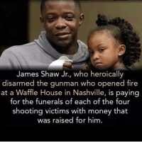 Above and beyond real hero: James Shaw Jr., who heroically  disarmed the gunman who opened fire  at a Waffle House in Nashville, is paying  for the funerals of each of the four  shooting victims with money that  was raised for him Above and beyond real hero