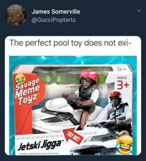 "Dank, Memes, and Target: James Somerville  @GucciPoptartz  The perfect pool toy does not exi-  avage  eme  ToyZ  AGES  adam.the.creator  Jetski Jigga""  TM  1 remote-controlled jet ski toy with remote Jetski Jigga by VanillaG6790 FOLLOW HERE 4 MORE MEMES."