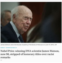 Nobel Prize, Yeah, and Academy: James Watson visits t  he Russian Academy of Sciences in Moscow  on June 17, 2015. I ARP  WORLD SCIENCE & HEALTH  Nobel Prize-winning DNA scientist James Watson,  now 90, stripped of honorary titles over racist  remarks  AP