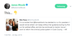 """There you have it. I wonder if Kamala Harris """"mentored"""" her into letting Jussie Smollett walk free even though it was an open and shut case. Leftist privilege strikes again.: James Woods  Following  @RealJamesWoods  This..  Kim Foxx @KimFoxforSA  I'm so excited that @KamalaHarris has decided to run for president. I  would not be where I am today without her guidance during my first  run for political office, and she has continued to mentor me as I  work to reform the criminal justice system in Cook County. _KF  7:59 PM-26 Mar 2019 There you have it. I wonder if Kamala Harris """"mentored"""" her into letting Jussie Smollett walk free even though it was an open and shut case. Leftist privilege strikes again."""