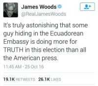 ~N: James Woods  @Real James Woods  It's truly astonishing that some  guy hiding in the Ecuadorean  Embassy is doing more for  TRUTH in this election than all  the American press  11:45 AM 25 Oct 16  19.1K  RETWEETS  26.1 K  LIKES ~N