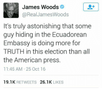 Woods LS: James Woods  @Real James Woods  It's truly astonishing that some  guy hiding in the Ecuadorean  Embassy is doing more for  TRUTH in this election than all  the American press  11:45 AM 25 Oct 16  19.1 K  RETWEETS  26.1 K  LIKES Woods LS