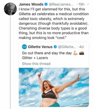 "Memes, Smoking, and Cool: James Woods@RealJames...19h  I know l'll get slammed for this, but this  Gillette ad celebrates a medical condition  called toxic obesity, which is extremely  dangerous (though thankfully avoidable)  Cherishing diverse body types is a good  thing, but this is no more productive than  making smoking look ""cool.""  Gillette Venus@Gillette... 4d  Go out there and slay the day  Glitter Lazers  Show this threac (GC)"