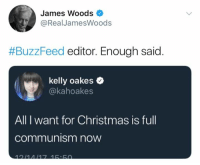 James Woods: James Woods  RealJamesWoods  #BuzzFeed editor. Enough said  kelly oakes  @kahoakes  All I want for Christmas is full  communism now
