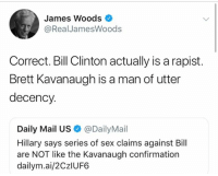 Bill Clinton, Memes, and Sex: James Woods  @RealJamesWoods  Correct. Bill Clinton actually is a rapist.  Brett Kavanaugh is a man of utter  decency.  Daily Mail US@DailyMail  Hillary says series of sex claims against Bill  are NOT like the Kavanaugh confirmation  dailym.ai/2CzlUF6 (GC)