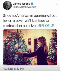 Fail, Memes, and American: James Woods  @RealJamesWoods  Since no American magazine will put  her on a cover, we'll just have to  celebrate her ourselves. @FLOTUS  11/26/18, 8:42 PM It makes no sense... give other 1st ladies media attention, but fail to recognize the accomplishments of our immigrant 1st Lady because.... you don't like her husband? Twits... all of y'all who act that way are twits!!