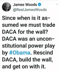 Exactly right!: James Woods  @RealJamesWoods  Since when is it as-  sumed we must trade  DACA for the wall?  DACA was an uncon  stitutional power play  by#Obama. Rescind  DACA, build the wall,  and get on with it. Exactly right!