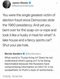 Bernie Sanders, Memes, and Sports: James Woods  @RealJamesWoods  You were the single greatest victim of  election fraud since Democrats stole  the 1960 presidency. And yet you  bent over for the soap-on-a-rope and  took it like a husky in heat for what? A  lake house and a fancy sports car?  Shut your pie hole.  Bernie Sanders @SenSanders  What world is Trump living in? Does he not  understand what's going on? Is he being  blackmailed because the Russians have  compromising information on him? Or is he  sympathetic to Putin's style of authoritaria.  7/19/18, 10:49 PM