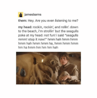 """Head, Love, and Star Wars: jamesbarns  them: Hey. Are you even listening to me?  my head: rockin, rockin, and rollin! down  to the beach, i'm strollin' but the seagulls  poke at my head: not fun! i said """"seagulls  mmm! stop it now!"""" hmm hah hmm hmm  hmm hah hmm hmm ha, hmm hmm hmm  hm ha hmm hm hm hm hah BLR Star Wars!! Love it"""