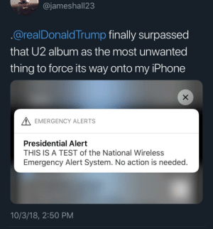 Don't text me hoe by yzyyzywatsgood MORE MEMES: @jameshall23  @realDonaldTrump finally surpassed  that U2 album as the most unwanted  thing to force its way onto my IPhone  A EMERGENCY ALERTS  Presidential Alert  THIS IS A TEST of the National Wireless  Emergency Alert System. No action is needed.  10/3/18, 2:50 PM Don't text me hoe by yzyyzywatsgood MORE MEMES
