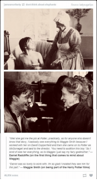 """Daniel Radcliffe, Harry Potter, and Memes: jamesmoritartydont-think-about-elephants  Source: ladysugarlips  """"Well she got me the job at Potter, practically, so for anyone who doesnt  know that story, I basically owe everything to Maggie Smith because I  worked with her on David Copperfield and then she came on to Potter as  McGonagall and said to the director, You need to audition this boy. So l  kind of owe her everything, so to Maggie I just say my fairy godmother.""""-  Daniel Radcliffe (on the first thing that comes to mind about  Maggie)  """"Daniel was so lovely to work with. Im so glad I insisted they see him for  the part.- Maggie Smith (on being part of the Harry Potter films)  46,054 notes Daniel Radcliffe and Maggie Smith 😍 https://t.co/q2fu1NjW29"""