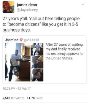 "Dad, Business, and Time: jamez dean  @Jaysofunny  27 years y'all. Yall out here telling people  to ""become citizens"" like you get it in 3-5  business days  Jasmine罘@VOULOIR  After 27 years of waiting,  my dad finally received  his residency approval to  the United States.  10:03 PM 22 Feb 17  9,518 RETWEETS 11.7K LIKES 27 years is a long time"