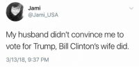 (GC): Jami  @Jami_USA  My husband didn't convince me to  vote for Trump, Bill Clinton's wife did  3/13/18, 9:37 PM (GC)