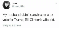 ...: Jami  @Jami_USA  My husband didn't convince me to  vote for Trump, Bill Clinton's wife did.  3/13/18, 9:37 PM ...