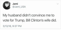 Jami: Jami  @Jami_USA  My husband didn't convince me to  vote for Trump, Bill Clinton's wife did.  3/13/18, 9:37 PM