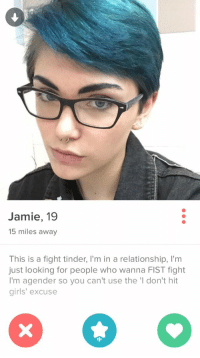 WHAAAAATTTT LMAOOO: Jamie, 19  15 miles away  This is a fight tinder, l'm in a relationship, l'm  just looking for people who wanna FIST fight  I'm agender so you can't use the 'I don't hit  girls' excuse WHAAAAATTTT LMAOOO