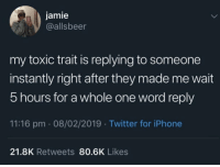 And then you get left on read.: jamie  @allsbeer  my toxic trait is replying to someone  instantly right after they made me wait  5 hours for a whole one word reply  11:16 pm 08/02/2019 Twitter for iPhone  21.8K Retweets 80.6K Likes And then you get left on read.