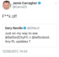 First day of the season .. The fume begins: Jamie Carragher  @Carra23  F**k off  Gary Neville@GNev2  Just on my way to see  @SalfordCityFC v @telfordutd  Any PL updates?  12/08/2017, 14:24 First day of the season .. The fume begins