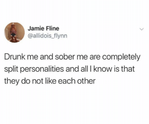Drunk, Sober, and All: Jamie Fline  @allidois_flynn  Drunk me and sober me are completely  split personalities and all I know is that  they do not like each other