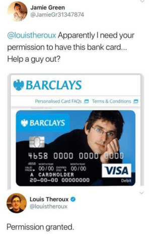 Louis is a Madlad Theroux and Theroux: Jamie Green  @JamieGr31347874  @louistheroux Apparently I need your  permission to have this bank card...  Help a guy out?  BARCLAYS  Personalised Card FAQS  Terms&Conditions  BARCLAYS  4658 0000 000 0000  VISA  4658 MONTHY  00/00  00/00  VALO  A CARDHOLDER  20-00-00 00000000  Debit  Louis Theroux  @louistheroux  Permission granted. Louis is a Madlad Theroux and Theroux