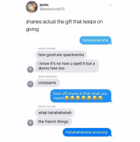 Ffs Shane😂 go follow @banterking_7 for more content like this: jamie  @jamiesnook72  shanes actual the gift that keeps on  giving  hahahahahaha  shane mcwee  how good are quacksonks  i know it's no how u spell it but a  dunno how too  lewis davidson  croissants  fuck off shane is that what you  meant  shane mcwee  what hahahahahah  S  the french things  hahahahahaha amazing Ffs Shane😂 go follow @banterking_7 for more content like this