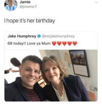 Birthday, Dank, and Love: Jamie  @jmemc7  I hope it's her birthday  Jake Humphrey@mrjakehumphrey  69 today!! Love ya Mum 👀👀👀 @longjohnmclovin