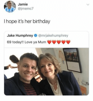 Birthday, Love, and Good: Jamie  @jmemc7  I hope it's her birthday  Jake Humphrey@mrjakehumphrey  69 today!! Love ya Mum Hope is a good thing