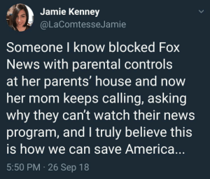 Saving America, one frustrated grandma at a time.: Jamie Kenney  @LaComtesseJamie  Someone I know blocked Fox  News with parental controls  at her parents' house and now  her mom keeps calling, asking  why they cant watch their news  program, and I truly believe this  is how we can save America.  5:50 PM 26 Sep 18 Saving America, one frustrated grandma at a time.