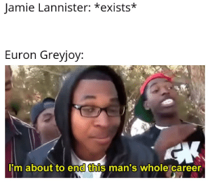 Mean, Why, and This: Jamie Lannister: *exists*  Euron Greyjoy  I'm about to end this man's whole career I mean why not