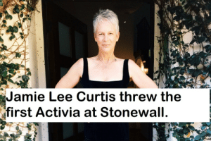 Jamie Lee Curtis, Stonewall, and Jamie Lee: Jamie Lee Curtis threw the  first Activia at Stonewall.  nbvcdxytruyiuobipno[mponpibouvitycu