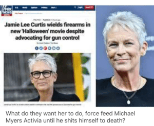 😂: Jamie Lee Curtis wields firearms in  new Halloween movie despite  advocating for gun control  What do they want her to do, force feed Michael  Myers Activia until he shits himself to death? 😂
