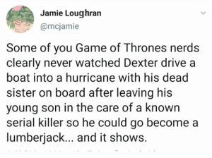 Dank, Game of Thrones, and Ted: Jamie Loughran  amcjamie  Some of you Game of Thrones nerds  clearly never watched Dexter drive a  boat into a hurricane with his dead  sister on board after leaving his  young son in the care of a known  serial killer so he could go become a  lumberjack... and it shows. Some of you never watch Ted tell his kids for 9 years about how he met their mother only to confess he loves their aunt always and it shows.