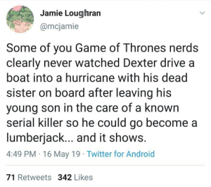 Android, Bad, and Game of Thrones: Jamie Lougihran  @mcjamie  Some of you Game of Thrones nerds  clearly never watched Dexter drive a  boat into a hurricane with his dead  sister on board after leaving his  young son in the care of a known  serial killer so he could go become a  lumberjack... and it shows  4:49 PM 16 May 19 Twitter for Android  71 Retweets 342 Likes They think that's bad?