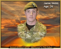 Lance Corporal Jamie Webb 24 1st Battalion The Mercian Regiment  26 March 2013 ____________________________________ Lance Corporal Jamie Webb, of 1st Battalion The Mercian Regiment (Cheshire), died in an ISAF Hospital in Afghanistan on 26 March 2013.  Lance Corporal Webb died as a result of wounds sustained during an insurgent attack on his patrol base in the Nad 'Ali district of Helmand province on 25 March 2013.  Lance Corporal Jamie Webb was born on 6 October 1988 in Wythenshawe, and attended Wilmslow High School and Macclesfield College. He enlisted in the British Army aged 18 and joined 1st Battalion The Cheshire Regiment in September 2006. His first posting with B Company took him to Ballykinler, Northern Ireland on Operation Banner.  On return from Northern Ireland, Lance Corporal Webb again deployed on operations, this time to Iraq on Operation Telic 11. He spent 3 months in Iraq with B Company involved in security operations. In January 2009, Lance Corporal Webb moved from B Company to C Company where he continued to shine as an intelligent, fit and enthusiastic soldier.  Lance Corporal Webb subsequently deployed with 1st Battalion The Mercian Regiment (1 MERCIAN) on 2 tours of Afghanistan. On his first tour in 2010, as part of Operation Herrick 12, he served as a rifle section second-in-command in the Nahr-e Saraj area operating with the Danish battlegroup. Although he was only a private soldier at the time he undertook the role of a junior non-commissioned officer and developed a reputation for hard work, strong leadership and reliability.  As a result of his performance on operations in Afghanistan, Lance Corporal Webb was recommended for promotion and successfully completed a junior non-commissioned officer cadre in October 2011. He was immediately promoted from private to lance corporal and assumed the role of infantry section second-in-command.  Lance Corporal Webb deployed on his second tour of Afghanistan on Operation Herrick 17 in October 2012, as part of Transition Support Unit Nad 'Ali, led by 1 MERCIAN battlegroup. Working as a Company intelligence collator and section second-in-command he displayed a sharp, analytical mind and a deep understanding of the operational environment and the Afghanistan campaign.  Lance Corporal Webb was a justifiably proud Mercian Regiment soldier; despite his young age and short time in the Army he achieved a huge amount. He deployed on 4 operational tours and developed a reputation for being a highly capable junior commander. He was an outgoing, upbeat and popular member of C Company who will be sorely missed by his brothers-in-arms. Lance Corporal Webb leaves behind his much loved parents Dave and Sue, and his close family.  Lance Corporal Webb's family have paid the following tribute:      We are so proud of Jamie being a Mercian soldier. Jamie is loved by his dad, Dave, mum, Sue, and his close family and friends.  Lieutenant Colonel Phil Kimber MBE, Commanding Officer 1 MERCIAN, said:      A real character, a totally professional soldier and a great friend to many, Lance Corporal Webb was exactly the type of man you wanted around. Always with a smile on his face, always willing to engage in some witty and mischievous banter, he really did lift the morale of all around him.      He was also an outstanding professional; bright, engaging and hugely talented. He had an obvious gift for intelligence work, which ensured he was at the heart of all that his company did on this tour. Despite his relatively junior rank he had a huge amount of operational experience having deployed to Northern Ireland, Iraq, and twice to Afghanistan. No matter what else he did, he was an Infantry Lance Corporal at heart and as such he was a talented and inspirational junior commander.      Lance Corporal Webb was surrounded by his friends when he was injured. These friends and all in 1 Mercian Battlegroup will miss him terribly. We have lost a great soldier and a great friend. Despite our grief we are acutely aware of the indescribable loss his family will now be feeling and it is his family that our thoughts and prayers are now with.  Major Edward Gaffney, Officer Commanding C Company, 1 MERCIAN, said:      Lance Corporal Webb's tragic loss has deeply moved every member of the Company. He was the type of man who, no matter what the situation, was able to maintain his great sense of humour and constantly see the positive side of everything. A very talented soldier, he worked on the tour as a section second-in-command when deployed on the ground and formed an important part of the Company intelligence cell in the patrol base. In both these roles he worked extremely hard and constantly volunteered for any other job that needed doing. This was his second tour of Afghanistan and once again he showed how brave and professional he was in everything he did.      His constant stream of jokes and impressions - not all good! - will be greatly missed. Lance Corporal Webb had the qualities that represent the best of the British Army: courage, professionalism and devotion to comrades. At this most difficult of times, the Company's thoughts and prayers are with his family.  Captain Richard Sawyer, Company Second in Command, C Company, 1 MERCIAN, said:      Lance Corporal Webb was a fine soldier and undoubtedly one of life's true characters. Never one to hide from the limelight, he was always ready to treat those around him, be it a private soldier or the Officer Commanding, to one of his impressions or jokes - which invariably resulted in hilarity for all those present. Jamie Webb was constant morale.      Having deployed to Afghanistan previously, he was a committed soldier but it was his unique and loveable personality that makes him unforgettable. It was clear to all how much he enjoyed working with his mates in the Army and how much he loved his family. He will be sorely missed.  Lieutenant Jack Brierley, Platoon Commander, C Company, 1 MERCIAN, said:      To describe Lance Corporal Webb as 'a bit of a character' is an understatement. For a man small in stature, he had a bigger personality than anyone I have ever met. Through the employment of his unique and somewhat left-of-field sense of humour, he made sure that if you were near him, you had a smile on your face. As a junior non-commissioned officer in 9 Platoon he was a consummate professional.      Keen, compassionate, proactive, competent, intelligent are all words that do not come close enough to describing Lance Corporal Webb. The welfare of his soldiers was his primary concern and he constantly checked up on them. He embodied all that a platoon commander could want from a section second-in-command and this was evident in the way that the private soldiers looked up to him for example and inspiration. Needless to say, his loss has left a gaping hole in the Company and even more so in the Platoon.      We will not, indeed cannot, forget him and he will be missed dearly by every single man in 9 Platoon. Our deepest sympathies go to his family at this difficult time. Stand Firm, Strike Hard.  Warrant Officer Class 2 Wayne Glynn, Company Sergeant Major, C Company, 1 MERCIAN, said:      Lance Corporal Webb, or 'Webby' as he is known to all, was a real character. He was always there with a joke or funny comment and was a real morale boost to everyone that knew him. A member of 9 Platoon, he volunteered for a crucial role within the intelligence cell. Although military intelligence was not his chosen profession he threw himself into it with 100% commitment and enthusiasm and as ever with a joke and smile. He will be missed and it was my pleasure to have served alongside him.  Sergeant Kev Howard, 9 Platoon Sergeant, C Company, 1 MERCIAN, said:      Jamie Webb was one of the funniest people I have ever met. It did not matter how bad a day you were having, he brightened it up with his sense of humour. He was a happy-go-lucky guy with not a bad bone in his whole body. He was a model professional soldier to the other junior non-commissioned officers and a role model for the privates to look up to. He had a promising career ahead of him in C Company and he will be sorely missed. Our thoughts go to his family, whom he always talked about and missed dearly. Jamie Webb, you will never be forgotten and will always be in our thoughts. Stand Firm, Strike Hard.  Corporal Lawrence Iddison, Section Commander, 9 Platoon, C Company, 1 MERCIAN, said:      Lance Corporal Webb was, and always will be, a true Mercian. He was a proactive, brave and quick-thinking section second-in-command. He was always laughing, always smiling, always offering a helping hand to those in need. He was always cheerful, ensuring morale was at the highest level it could possibly be. Needless to say, he was a great friend and a proud soldier. 'Til we meet at the big re-org in the sky, Stand Firm, Strike Hard. Never forgotten.  Private Mason Stead, 9 Platoon, C Company, 1 MERCIAN, said:      Lance Corporal Webb, known to all as 'Webby' was a man whom all could call a friend. He was caring and always looked after the blokes in his Platoon, always making sure everyone was okay and getting involved in what they were up to. He led from the front and through example, and he was always a source of banter in the Platoon. He was always thinking of ways to make our bond ever stronger and succeeded in strengthening the friendships of those around him.      Living opposite him in our accommodation in camp, he was always someone I could confide in whenever I had anything on my mind. He always had a way of cheering me up; a quality that everyone knows he possessed in abundance. Needless to say, over time, he became a brotherly figure to me. His passing saddens me deeply.      We may move on in time, but we will never forget you Webby. See you on the big re-org where I promise that I will return that roll of sniper tape I owe you. Stand Firm, Strike Hard.  Private Darren Hamnett, 9 Platoon, C Company, 1 MERCIAN, said:      What he lacked in height, he made up for with his massive personality. He was a top soldier and a top bloke for dishing out tons of morale to the lads when times got a little hard. Always the one to have a smile on his face, he could be relied upon to tell jokes that were so bad you could not help but laugh.      Webby was an awesome section second-in-command, always getting around the blokes, asking if they were okay even if he knew they were. He loved being around the lads, even if it was to have a talk about something that did not even make any sense. Overall he was a loving and loyal man and an awesome soldier who has paid the ultimate sacrifice doing a job he loved. Gone but not forgotten.  The Secretary of State for Defence, Philip Hammond, said:      I was very saddened to learn of the death of Lance Corporal Jamie Webb, a young soldier who served his country in Afghanistan, Iraq and Northern Ireland, and who impressed his commanders consistently with his dedication, hard work and reliability.      Lance Corporal Webb died as he served - fighting to protect the national security of the United Kingdom. My deepest sympathies are with his family, friends and colleagues at this time.: Jamie Webb  Age: 24  British Armed Forces-Memorial To The Fallen Lance Corporal Jamie Webb 24 1st Battalion The Mercian Regiment  26 March 2013 ____________________________________ Lance Corporal Jamie Webb, of 1st Battalion The Mercian Regiment (Cheshire), died in an ISAF Hospital in Afghanistan on 26 March 2013.  Lance Corporal Webb died as a result of wounds sustained during an insurgent attack on his patrol base in the Nad 'Ali district of Helmand province on 25 March 2013.  Lance Corporal Jamie Webb was born on 6 October 1988 in Wythenshawe, and attended Wilmslow High School and Macclesfield College. He enlisted in the British Army aged 18 and joined 1st Battalion The Cheshire Regiment in September 2006. His first posting with B Company took him to Ballykinler, Northern Ireland on Operation Banner.  On return from Northern Ireland, Lance Corporal Webb again deployed on operations, this time to Iraq on Operation Telic 11. He spent 3 months in Iraq with B Company involved in security operations. In January 2009, Lance Corporal Webb moved from B Company to C Company where he continued to shine as an intelligent, fit and enthusiastic soldier.  Lance Corporal Webb subsequently deployed with 1st Battalion The Mercian Regiment (1 MERCIAN) on 2 tours of Afghanistan. On his first tour in 2010, as part of Operation Herrick 12, he served as a rifle section second-in-command in the Nahr-e Saraj area operating with the Danish battlegroup. Although he was only a private soldier at the time he undertook the role of a junior non-commissioned officer and developed a reputation for hard work, strong leadership and reliability.  As a result of his performance on operations in Afghanistan, Lance Corporal Webb was recommended for promotion and successfully completed a junior non-commissioned officer cadre in October 2011. He was immediately promoted from private to lance corporal and assumed the role of infantry section second-in-command.  Lance Corporal Webb deployed on his second tour of Afghanistan on Operation Herrick 17 in October 2012, as part of Transition Support Unit Nad 'Ali, led by 1 MERCIAN battlegroup. Working as a Company intelligence collator and section second-in-command he displayed a sharp, analytical mind and a deep understanding of the operational environment and the Afghanistan campaign.  Lance Corporal Webb was a justifiably proud Mercian Regiment soldier; despite his young age and short time in the Army he achieved a huge amount. He deployed on 4 operational tours and developed a reputation for being a highly capable junior commander. He was an outgoing, upbeat and popular member of C Company who will be sorely missed by his brothers-in-arms. Lance Corporal Webb leaves behind his much loved parents Dave and Sue, and his close family.  Lance Corporal Webb's family have paid the following tribute:      We are so proud of Jamie being a Mercian soldier. Jamie is loved by his dad, Dave, mum, Sue, and his close family and friends.  Lieutenant Colonel Phil Kimber MBE, Commanding Officer 1 MERCIAN, said:      A real character, a totally professional soldier and a great friend to many, Lance Corporal Webb was exactly the type of man you wanted around. Always with a smile on his face, always willing to engage in some witty and mischievous banter, he really did lift the morale of all around him.      He was also an outstanding professional; bright, engaging and hugely talented. He had an obvious gift for intelligence work, which ensured he was at the heart of all that his company did on this tour. Despite his relatively junior rank he had a huge amount of operational experience having deployed to Northern Ireland, Iraq, and twice to Afghanistan. No matter what else he did, he was an Infantry Lance Corporal at heart and as such he was a talented and inspirational junior commander.      Lance Corporal Webb was surrounded by his friends when he was injured. These friends and all in 1 Mercian Battlegroup will miss him terribly. We have lost a great soldier and a great friend. Despite our grief we are acutely aware of the indescribable loss his family will now be feeling and it is his family that our thoughts and prayers are now with.  Major Edward Gaffney, Officer Commanding C Company, 1 MERCIAN, said:      Lance Corporal Webb's tragic loss has deeply moved every member of the Company. He was the type of man who, no matter what the situation, was able to maintain his great sense of humour and constantly see the positive side of everything. A very talented soldier, he worked on the tour as a section second-in-command when deployed on the ground and formed an important part of the Company intelligence cell in the patrol base. In both these roles he worked extremely hard and constantly volunteered for any other job that needed doing. This was his second tour of Afghanistan and once again he showed how brave and professional he was in everything he did.      His constant stream of jokes and impressions - not all good! - will be greatly missed. Lance Corporal Webb had the qualities that represent the best of the British Army: courage, professionalism and devotion to comrades. At this most difficult of times, the Company's thoughts and prayers are with his family.  Captain Richard Sawyer, Company Second in Command, C Company, 1 MERCIAN, said:      Lance Corporal Webb was a fine soldier and undoubtedly one of life's true characters. Never one to hide from the limelight, he was always ready to treat those around him, be it a private soldier or the Officer Commanding, to one of his impressions or jokes - which invariably resulted in hilarity for all those present. Jamie Webb was constant morale.      Having deployed to Afghanistan previously, he was a committed soldier but it was his unique and loveable personality that makes him unforgettable. It was clear to all how much he enjoyed working with his mates in the Army and how much he loved his family. He will be sorely missed.  Lieutenant Jack Brierley, Platoon Commander, C Company, 1 MERCIAN, said:      To describe Lance Corporal Webb as 'a bit of a character' is an understatement. For a man small in stature, he had a bigger personality than anyone I have ever met. Through the employment of his unique and somewhat left-of-field sense of humour, he made sure that if you were near him, you had a smile on your face. As a junior non-commissioned officer in 9 Platoon he was a consummate professional.      Keen, compassionate, proactive, competent, intelligent are all words that do not come close enough to describing Lance Corporal Webb. The welfare of his soldiers was his primary concern and he constantly checked up on them. He embodied all that a platoon commander could want from a section second-in-command and this was evident in the way that the private soldiers looked up to him for example and inspiration. Needless to say, his loss has left a gaping hole in the Company and even more so in the Platoon.      We will not, indeed cannot, forget him and he will be missed dearly by every single man in 9 Platoon. Our deepest sympathies go to his family at this difficult time. Stand Firm, Strike Hard.  Warrant Officer Class 2 Wayne Glynn, Company Sergeant Major, C Company, 1 MERCIAN, said:      Lance Corporal Webb, or 'Webby' as he is known to all, was a real character. He was always there with a joke or funny comment and was a real morale boost to everyone that knew him. A member of 9 Platoon, he volunteered for a crucial role within the intelligence cell. Although military intelligence was not his chosen profession he threw himself into it with 100% commitment and enthusiasm and as ever with a joke and smile. He will be missed and it was my pleasure to have served alongside him.  Sergeant Kev Howard, 9 Platoon Sergeant, C Company, 1 MERCIAN, said:      Jamie Webb was one of the funniest people I have ever met. It did not matter how bad a day you were having, he brightened it up with his sense of humour. He was a happy-go-lucky guy with not a bad bone in his whole body. He was a model professional soldier to the other junior non-commissioned officers and a role model for the privates to look up to. He had a promising career ahead of him in C Company and he will be sorely missed. Our thoughts go to his family, whom he always talked about and missed dearly. Jamie Webb, you will never be forgotten and will always be in our thoughts. Stand Firm, Strike Hard.  Corporal Lawrence Iddison, Section Commander, 9 Platoon, C Company, 1 MERCIAN, said:      Lance Corporal Webb was, and always will be, a true Mercian. He was a proactive, brave and quick-thinking section second-in-command. He was always laughing, always smiling, always offering a helping hand to those in need. He was always cheerful, ensuring morale was at the highest level it could possibly be. Needless to say, he was a great friend and a proud soldier. 'Til we meet at the big re-org in the sky, Stand Firm, Strike Hard. Never forgotten.  Private Mason Stead, 9 Platoon, C Company, 1 MERCIAN, said:      Lance Corporal Webb, known to all as 'Webby' was a man whom all could call a friend. He was caring and always looked after the blokes in his Platoon, always making sure everyone was okay and getting involved in what they were up to. He led from the front and through example, and he was always a source of banter in the Platoon. He was always thinking of ways to make our bond ever stronger and succeeded in strengthening the friendships of those around him.      Living opposite him in our accommodation in camp, he was always someone I could confide in whenever I had anything on my mind. He always had a way of cheering me up; a quality that everyone knows he possessed in abundance. Needless to say, over time, he became a brotherly figure to me. His passing saddens me deeply.      We may move on in time, but we will never forget you Webby. See you on the big re-org where I promise that I will return that roll of sniper tape I owe you. Stand Firm, Strike Hard.  Private Darren Hamnett, 9 Platoon, C Company, 1 MERCIAN, said:      What he lacked in height, he made up for with his massive personality. He was a top soldier and a top bloke for dishing out tons of morale to the lads when times got a little hard. Always the one to have a smile on his face, he could be relied upon to tell jokes that were so bad you could not help but laugh.      Webby was an awesome section second-in-command, always getting around the blokes, asking if they were okay even if he knew they were. He loved being around the lads, even if it was to have a talk about something that did not even make any sense. Overall he was a loving and loyal man and an awesome soldier who has paid the ultimate sacrifice doing a job he loved. Gone but not forgotten.  The Secretary of State for Defence, Philip Hammond, said:      I was very saddened to learn of the death of Lance Corporal Jamie Webb, a young soldier who served his country in Afghanistan, Iraq and Northern Ireland, and who impressed his commanders consistently with his dedication, hard work and reliability.      Lance Corporal Webb died as he served - fighting to protect the national security of the United Kingdom. My deepest sympathies are with his family, friends and colleagues at this time.