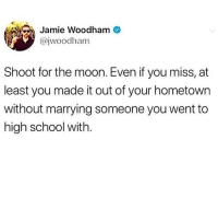 Memes, School, and Moon: Jamie Woodham a  @jwoodham  Shoot for the moon. Even if you miss, at  least you made it out of your hometown  without marrying someone you went to  high school with. Where's the lie?! @thetastelessgentlemen @thetastelessgentlemen @thetastelessgentlemen