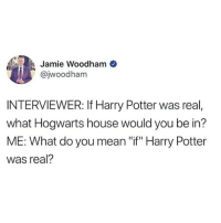 """Harry Potter, Memes, and Twitter: Jamie Woodham  @jwoodham  INTERVIEWER: If Harry Potter was real,  what Hogwarts house would you be in?  ME: What do you mean """"if"""" Harry Potter  was real? don't come for me with this """"if"""" business ⚡️ what house are you??? 👇👇 (@jwoodham on Twitter)"""