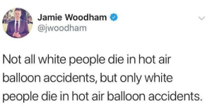 White People, Hot Air, and White: Jamie Woodham  @jwoodham  Not all white people die in hot air  balloon accidents, but only white  people die in hot air balloon accidents. 0 non white people have died from this