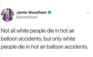 White People, Hot Air, and White: Jamie Woodham  @jwoodham  Not all white people die in hot air  balloon accidents, but only white  people die in hot air balloon accidents. Fact 1000