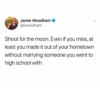 Dank, School, and Moon: Jamie Woodham  @jwoodham  Shoot for the moon. Even if you miss, at  least you made it out of your hometown  without marrying someone you went to  high school with.