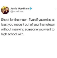 Memes, School, and Moon: Jamie Woodham  @jwoodham  Shoot for the moon. Even if you miss, at  least you made it out of your hometown  without marrying someone you went to  high school with. Honestly tho high school sweethearts are my jam 💯💕(jwoodham)