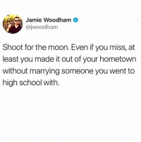 Memes, School, and Moon: Jamie Woodham  jwoodham  Shoot for the moon. Even if you miss, at  least you made it out of your hometown  without marrying someone you went to  high school with. Imagine getting stuck in that hell hole...