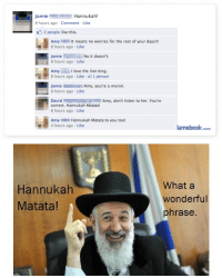 Hannukah: JamieHannukah!  8 hours ago Comment Like  2 people like this  Amy It means no worries for the rest of your days!!!  8 hours ago Like  Jamie  8 hours ago-Like  No it doesn't  Amy I love the lion king.  8 hours ago-Like 1 person  8 hours ago Like  DavidAmy, don't listen to her. You're  correct. Hannukah Matata!  8 hours ago Like  Amy Hannukah Matata to you too!  4 hours ago Like  amebook.com   Hannukah  Matata  What a  wonderful  phrase.