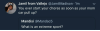 Blackpeopletwitter, Soon..., and What Is: Jamil from Vallejo @JamilMadison 1m  You ever start your chores as soon as your mom  car pull up?  Mandisi @Mandac5  What is an extreme sport? <p>What is an extreme sport? (via /r/BlackPeopleTwitter)</p>