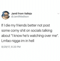 "LMFAO @oliviaoshry you would do this: Jamil from Vallejo  @JamilMadison  If I die my friends better not post  some corny shit on socials talking  about ""l know he's watching over me""  Lmfao nigga im in hell  8/29/17, 6:20 PM LMFAO @oliviaoshry you would do this"