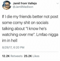 """Friends, Shit, and Corny: Jamil from Vallejo  @JamilMadison  If I die my friends better not post  some corny shit on socials  talking about """"I know he's  watching over me"""". Lmfao nigga  im in hell  8/29/17, 6:20 PM  12.2K Retweets 25.2K Likes @sonny5ideup is a must follow 🍳"""