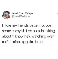 "Bad, Friends, and Fuck You: Jamil from Vallejo  @JamilMadison  If I die my friends better not post  some corny shit on socials talking  about ""I know he's watching over  me"". Lmfao nigga im in hell Fuck you thought nigga ima have 50 bad bitches waiting for me"